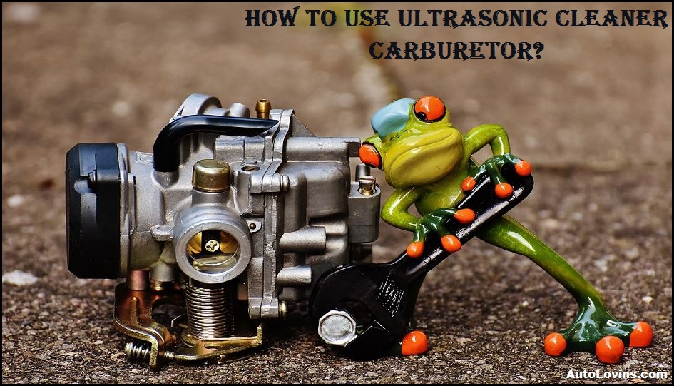 How To Use Ultrasonic Cleaner Carburetor